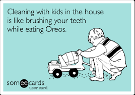 House Cleaning Memes - cleaning with kids in the house is like brushing your teeth while