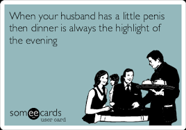 Small Penis Meme - someecards user spent the day complaining about husbands small penis