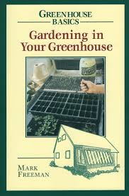 gardening in your greenhouse greenhouse basics mark freeman