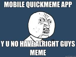 mobile quickmeme app y u no have alright guys meme y u no quickmeme
