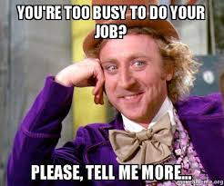 Do Your Meme - you re too busy to do your job please tell me more willy
