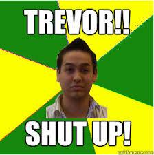 Trevor Meme - trevor shut up clever trevor quickmeme