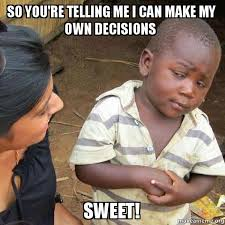 How Do I Make My Own Meme - so you re telling me i can make my own decisions sweet