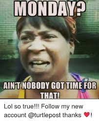 Funny Memes About Monday - monday aintnobody got time for that lol so true follow my new