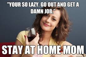 Stay At Home Mom Meme - your so lazy go out and get a damn job stay at home mom