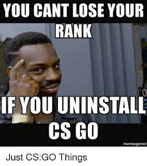 Go On Meme - you cant lose your rank if youuninstall cs go meme gener just csgo