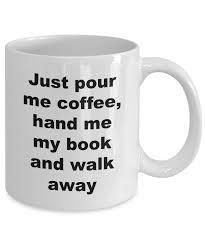 funny coffee mug funny coffee mug just pour coffee hand me my book and walk away