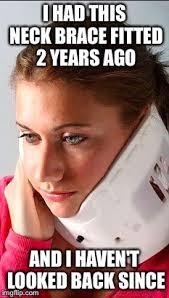 Neck Brace Meme - image tagged in girl in neck brace imgflip