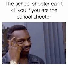 If Meme - the school shooter can t kill you if you are the school shooter