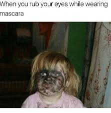Mascara Meme - when you rub your eyes while wearing mascara meme on me me