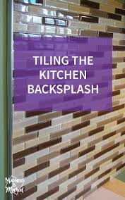 tiling the kitchen backsplash madness u0026 method