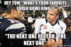 Peyton Superbowl Meme - hey tom what s your favorite super bowl ring the next one