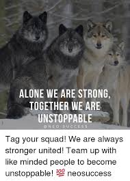 Together Alone Meme - alone we are strong together we are unstoppable