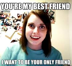 My Best Friend Meme - you re my best friend i want to be your only friend overly