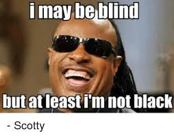 Scotty Meme - i may be blind but at least i m not black scotty meme on me me