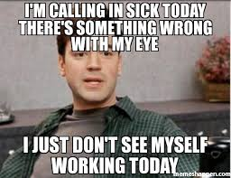 Sick Meme - i m calling in sick today there s something wrong with my eye i
