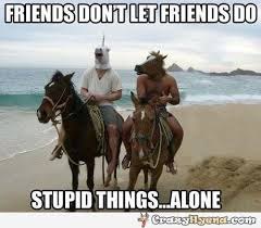 Stupid Friends Meme - doing stupid things together