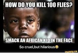 Cruel Meme - how doyou kill 100 flies smack an african kidin the face so