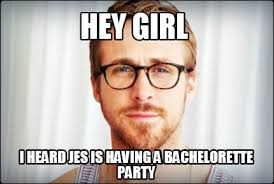 Bachelorette Party Meme - meme creator hey girl i heard jes is having a bachelorette party