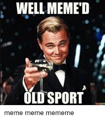 Well Meme - well meme d old sport meme meme mememe meme on me me