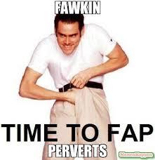Pervert Meme - fawkin perverts meme time to fap 14954 memeshappen