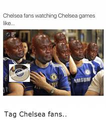Chelsea Meme - chelsea fans watching chelsea games like amsune tag chelsea fans