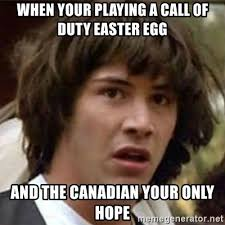 Easter Egg Meme - when your playing a call of duty easter egg and the canadian your