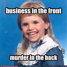 Business Meme - business in the front murder in the back funny weird meme picture