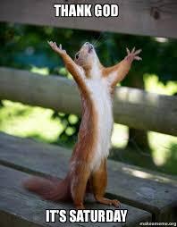 It S Saturday Meme - thank god it s saturday happy squirrel make a meme