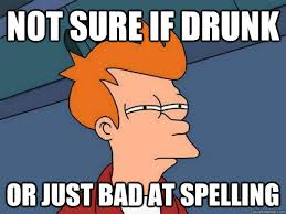 Bad Spelling Meme - not sure if drunk or just bad at spelling futurama fry quickmeme