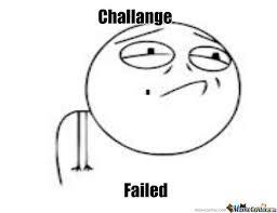 Challenge Meme New Meme Challenge Failed By Teamechosc2 Meme Center