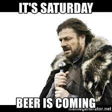 It S Saturday Meme - it s saturday beer is coming winter is coming meme generator