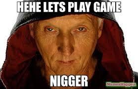 Nigger Memes - hehe lets play game nigger meme saw fulla 11582 memeshappen