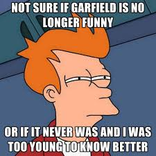 Garfield Memes - not sure if garfield is no longer funny or if it never was and i