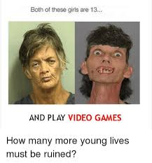 Girls Playing Video Games Meme - both of these girls are 13 and play video games how many more young