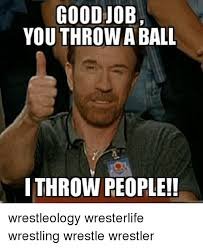 Meme Wrestling - goodjob you throw a ball ithrow people wrestleology wresterlife