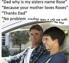 Meme Name - dad why is my sister s name rose cracking open a cold one with
