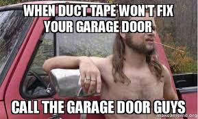 Duct Tape Meme - when duct tape won t fix your garage door call the garage door guys