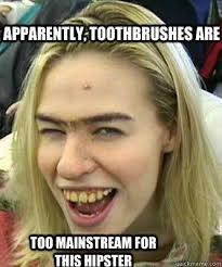 Yellow Teeth Meme - apparently toothbrushes are too mainstream for this hipster funny