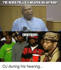 Oj Meme - ive never pulledaweaponon anybody onfl memes everybody oj during his