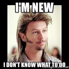 I Don T Know Meme - i m new i don t know what to do joe dirt meme generator