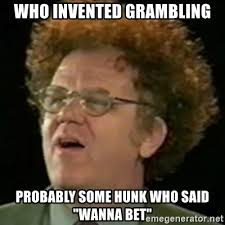 Wanna Bet Meme - who invented grambling probably some hunk who said wanna bet