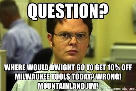 Milwaukee Meme - question where would dwight go to get 10 off milwaukee tools today