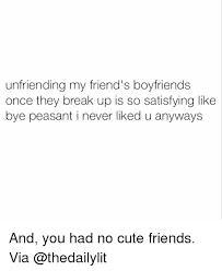 Cute Friend Memes - unfriending my friend s boyfriends once they break up is so
