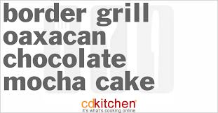 border grill oaxacan chocolate mocha cake recipe cdkitchen com