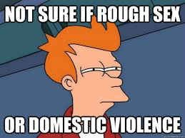 Rough Sex Meme - not sure if rough sex or domestic violence caption 3 goes here