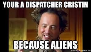 Because Aliens Meme - your a dispatcher cristin because aliens ancient aliens meme