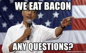 Bacon Meme Generator - we eat bacon any questions obama you mad meme generator