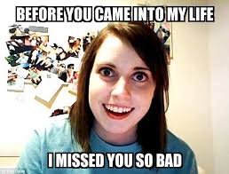 Came Meme - overly attached girlfriend before you came into my life i missed