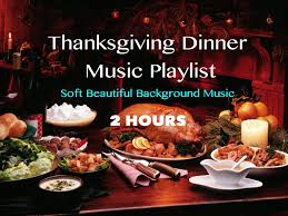 what is a thanksgiving dinner 2 hours thanksgiving dinner music playlist 2014 soft beautiful